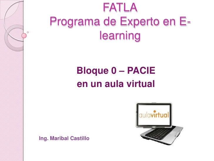 FATLAPrograma de Experto en E-learning<br />Bloque 0 – PACIE <br />en un aula virtual<br />Ing. Maribal Castillo<br />