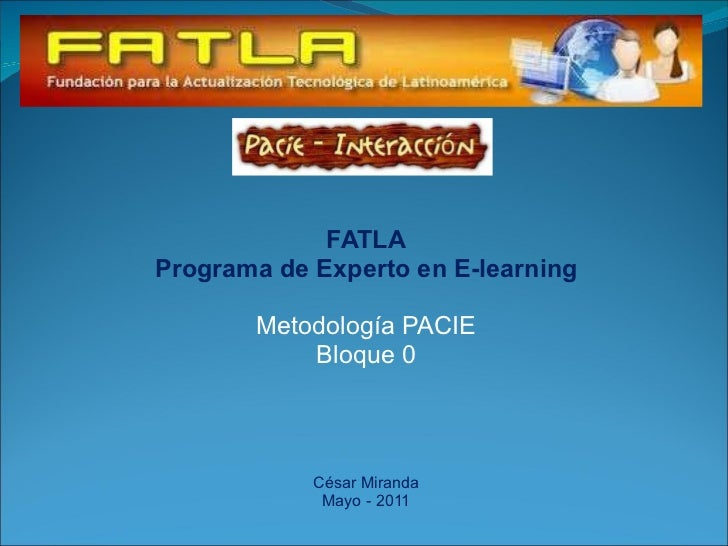 FATLA Programa de Experto en E-learning Metodología PACIE Bloque 0 César Miranda Mayo - 2011