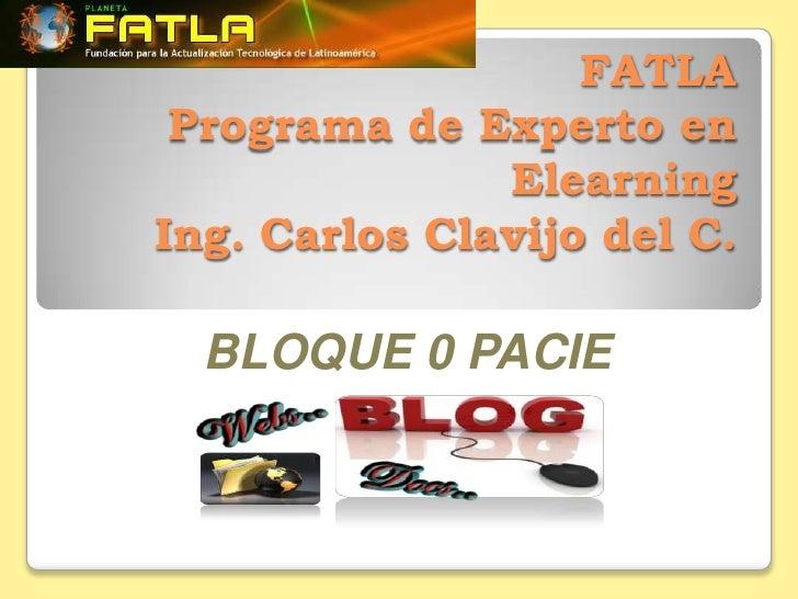 FATLA Programa de Experto en               ElearningIng. Carlos Clavijo del C.  BLOQUE 0 PACIE