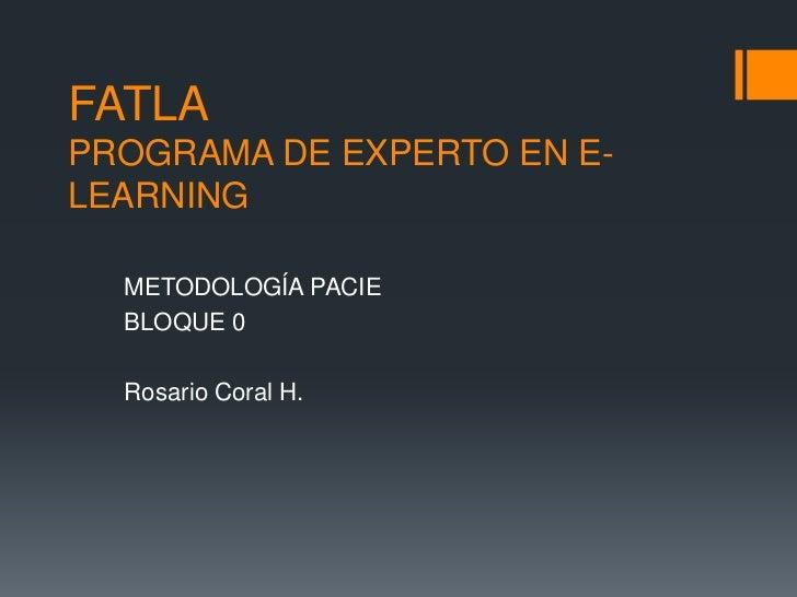 FATLAPROGRAMA DE EXPERTO EN E-LEARNING  METODOLOGÍA PACIE  BLOQUE 0  Rosario Coral H.