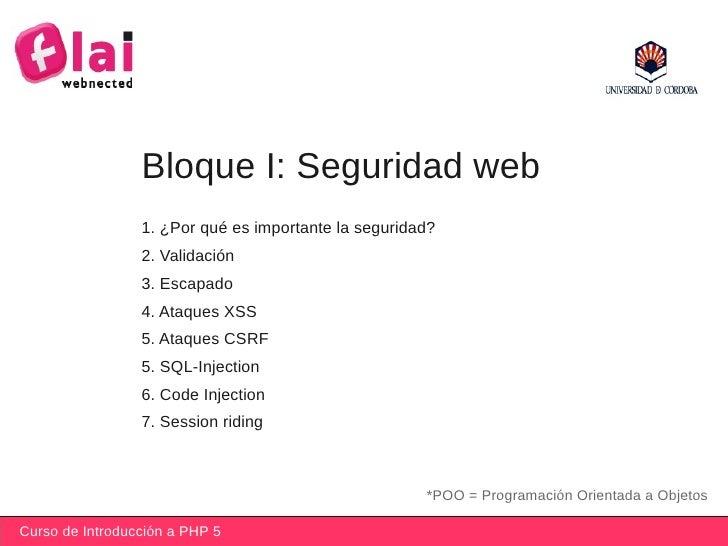 Curso de Introducción a PHP 5 Bloque I: Seguridad web *POO = Programación Orientada a Objetos 1. ¿Por qué es importante la...