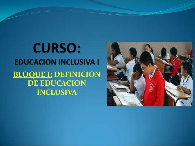 BLOQUE I: DEFINICION   DE EDUCACION     INCLUSIVA