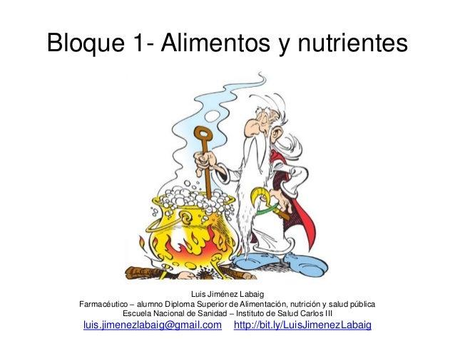 Bloque 1- Alimentos y nutrientes Luis Jiménez Labaig Farmacéutico – alumno Diploma Superior de Alimentación, nutrición y s...