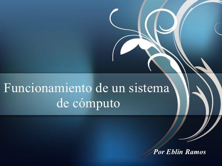 Funcionamiento de un sistema  de cómputo Por Eblin Ramos