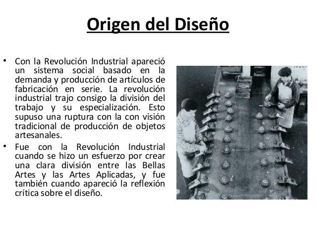 Origen del Diseño • Con la Revolución Industrial apareció un sistema social basado en la demanda y producción de artículos...