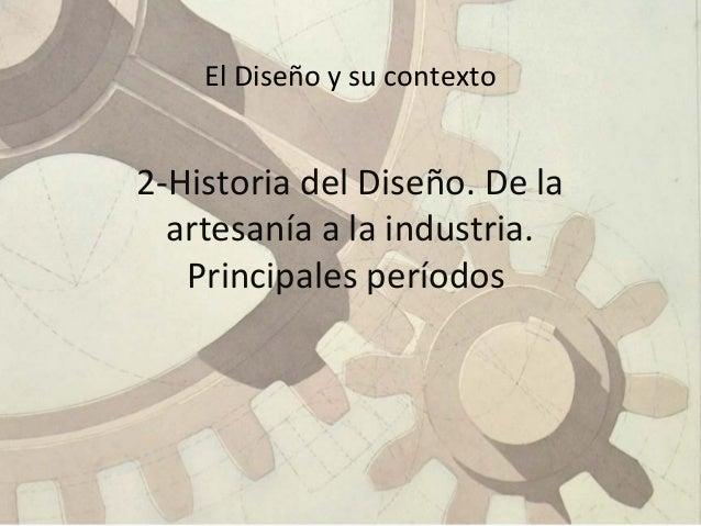 El Diseño y su contexto 2-Historia del Diseño. De la artesanía a la industria. Principales períodos