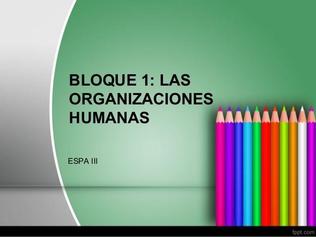BLOQUE 1: LAS ORGANIZACIONES HUMANAS ESPA III