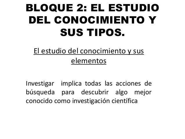 BLOQUE 2: EL ESTUDIODEL CONOCIMIENTO Y     SUS TIPOS.  El estudio del conocimiento y sus              elementosInvestigar ...