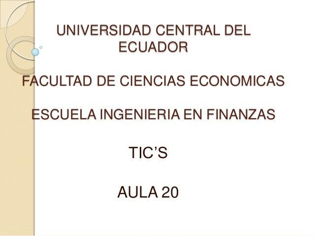 UNIVERSIDAD CENTRAL DEL ECUADOR FACULTAD DE CIENCIAS ECONOMICAS ESCUELA INGENIERIA EN FINANZAS  TIC'S AULA 20