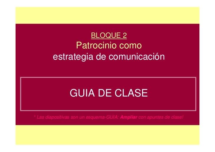 BLOQUE 2               Patrocinio como         estrategia de comunicación                GUIA DE CLASE* Las diapositivas s...