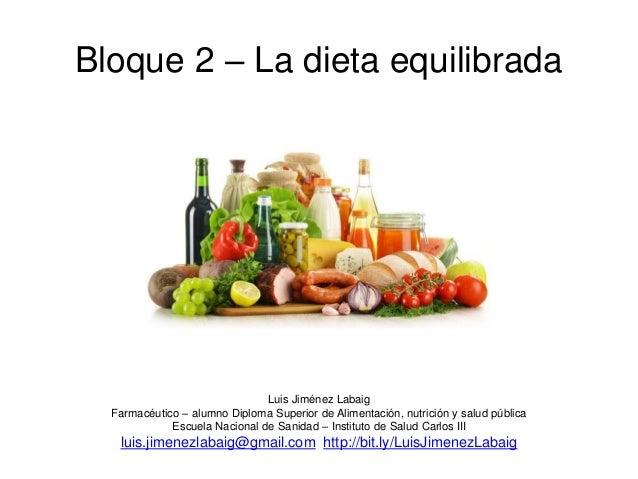 Bloque 2 – La dieta equilibrada Luis Jiménez Labaig Farmacéutico – alumno Diploma Superior de Alimentación, nutrición y sa...