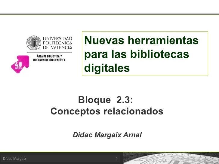 Nuevas herramientas para las bibliotecas digitales Bloque  2.3:  Conceptos relacionados Dídac Margaix Arnal