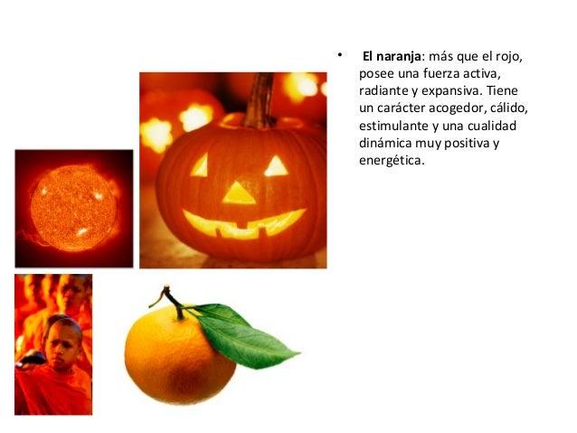 • El naranja: más que el rojo, posee una fuerza activa, radiante y expansiva. Tiene un carácter acogedor, cálido, estimula...