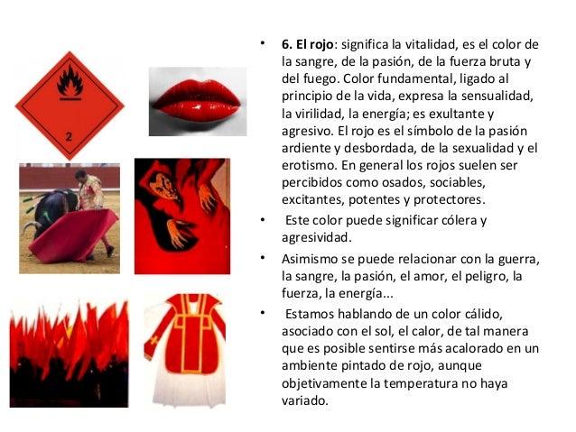 • 6. El rojo: significa la vitalidad, es el color de la sangre, de la pasión, de la fuerza bruta y del fuego. Color fundam...