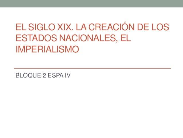 EL SIGLO XIX. LA CREACIÓN DE LOS ESTADOS NACIONALES, EL IMPERIALISMO BLOQUE 2 ESPA IV