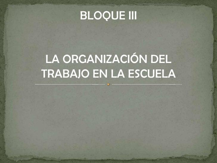 BLOQUE III<br />LA ORGANIZACIÓN DEL TRABAJO EN LA ESCUELA<br />