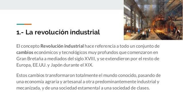 1.- La revolución industrial El concepto Revolución industrial hace referencia a todo un conjunto de cambios económicos y ...