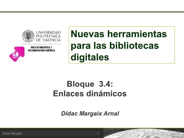 Nuevas herramientas para las bibliotecas digitales Bloque  3.4: Enlaces dinámicos Dídac Margaix Arnal