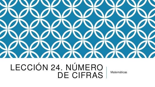 LECCIÓN 24. NÚMERO DE CIFRAS  Matemáticas