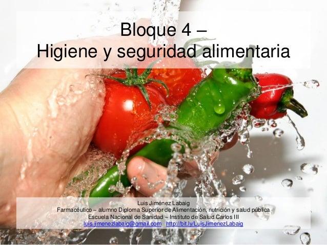 Bloque 4 – Higiene y seguridad alimentaria Luis Jiménez Labaig Farmacéutico – alumno Diploma Superior de Alimentación, nut...