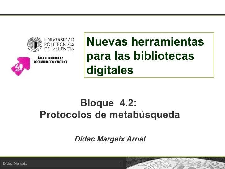 Nuevas herramientas para las bibliotecas digitales Bloque  4.2:  Protocolos de metabúsqueda Dídac Margaix Arnal