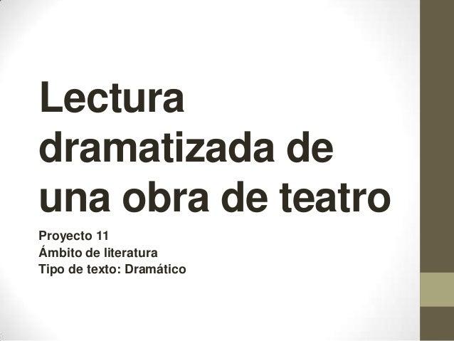 Lectura dramatizada de una obra de teatro Proyecto 11 Ámbito de literatura Tipo de texto: Dramático