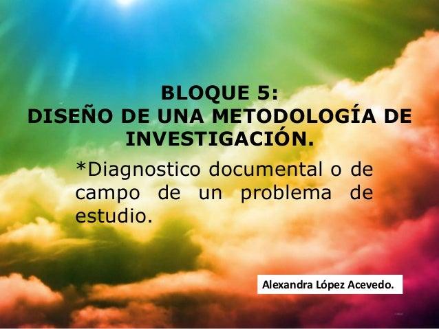 BLOQUE 5:DISEÑO DE UNA METODOLOGÍA DE       INVESTIGACIÓN.   *Diagnostico documental o de   campo de un problema de   estu...