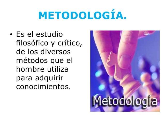 METODOLOGÍA.• Es el estudio  filosófico y crítico,  de los diversos  métodos que el  hombre utiliza  para adquirir  conoci...