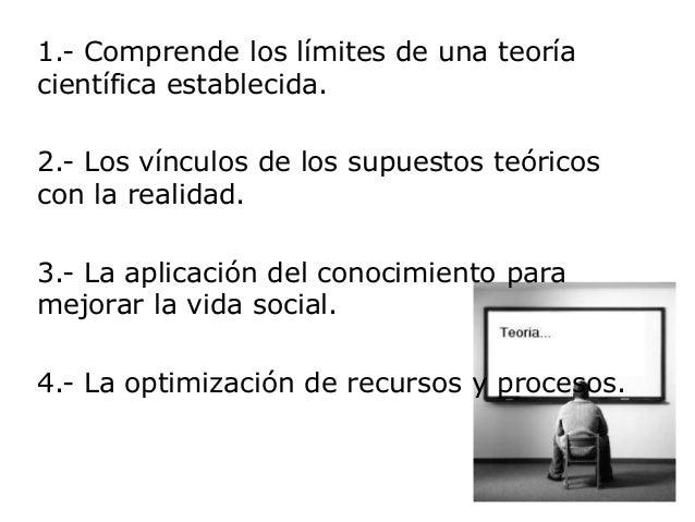 1.- Comprende los límites de una teoríacientífica establecida.2.- Los vínculos de los supuestos teóricoscon la realidad.3....