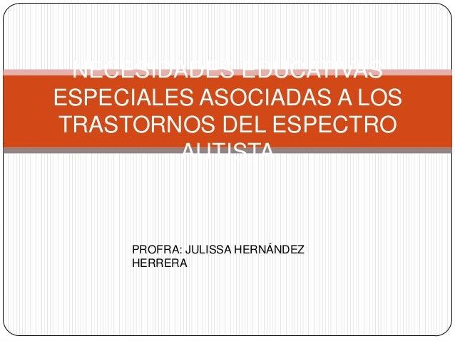 NECESIDADES EDUCATIVASESPECIALES ASOCIADAS A LOSTRASTORNOS DEL ESPECTROAUTISTAPROFRA: JULISSA HERNÁNDEZHERRERA