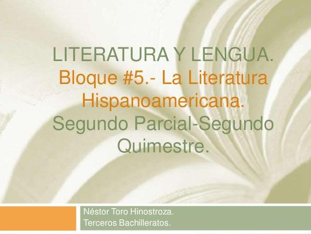 LITERATURA Y LENGUA. Bloque #5.- La Literatura Hispanoamericana. Segundo Parcial-Segundo Quimestre. Néstor Toro Hinostroza...