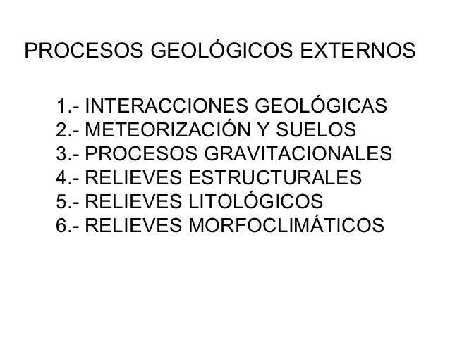 PROCESOS GEOLÓGICOS EXTERNOS 1.- INTERACCIONES GEOLÓGICAS 2.- METEORIZACIÓN Y SUELOS 3.- PROCESOS GRAVITACIONALES 4.- RELI...