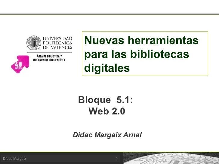 Nuevas herramientas para las bibliotecas digitales Bloque  5.1:  Web 2.0 Dídac Margaix Arnal