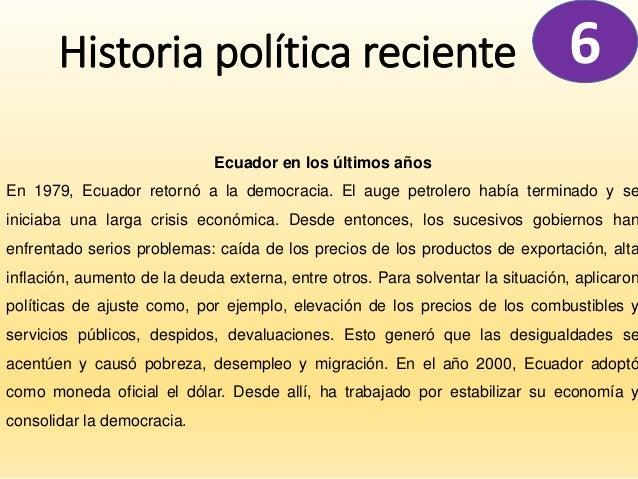 Historia política reciente 6 Ecuador en los últimos años En 1979, Ecuador retornó a la democracia. El auge petrolero había...