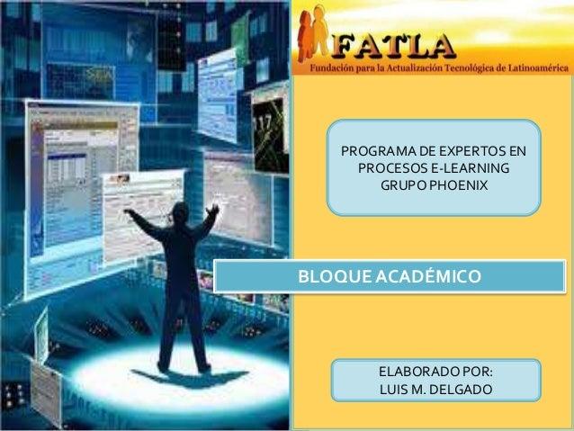 PROGRAMA DE EXPERTOS EN     PROCESOS E-LEARNING       GRUPO PHOENIXBLOQUE ACADÉMICO       ELABORADO POR:       LUIS M. DEL...
