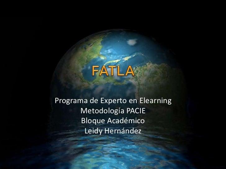 FATLA <br />Programa de Experto en Elearning<br />Metodología PACIE<br />Bloque Académico<br />Leidy Hernández<br />