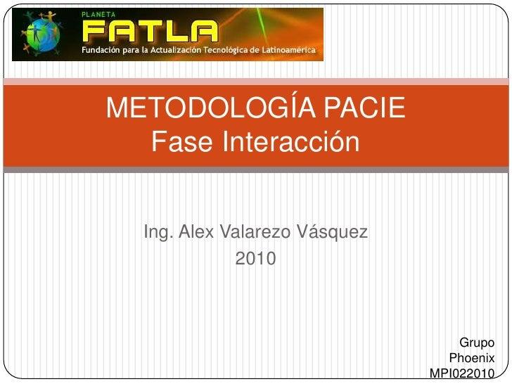 Ing. Alex Valarezo Vásquez<br />2010<br />METODOLOGÍA PACIEFase Interacción<br />Grupo Phoenix<br />MPI022010<br />
