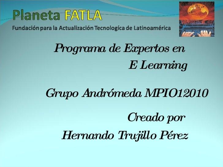 Programa de Expertos en  E Learning Grupo Andrómeda MPIO12010 Creado por  Hernando Trujillo Pérez