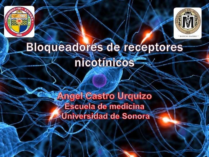 Bloqueadores de receptores nicotínicos  <br />Angel Castro UrquizoEscuela de medicina Universidad de Sonora<br />