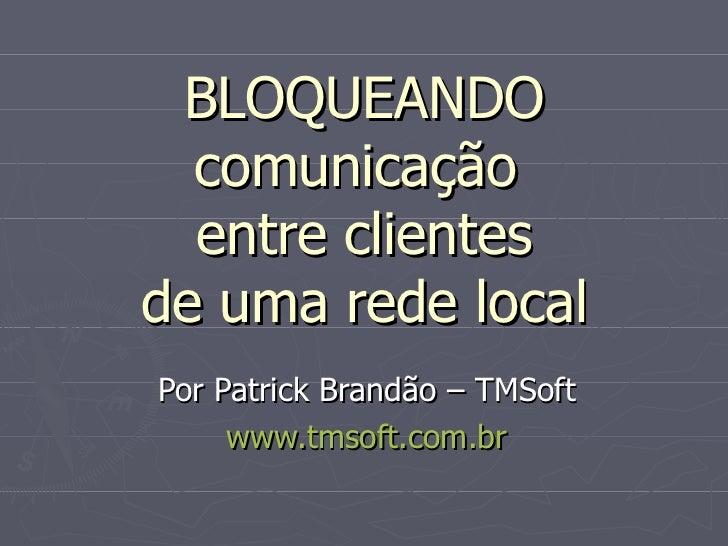BLOQUEANDO  comunicação  entre clientesde uma rede localPor Patrick Brandão – TMSoft     www.tmsoft.com.br