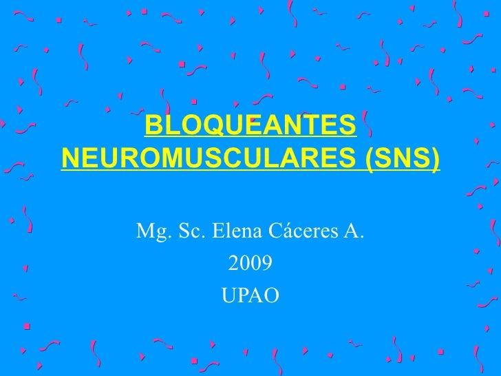 BLOQUEANTES NEUROMUSCULARES (SNS) Mg. Sc. Elena Cáceres A. 2009 UPAO