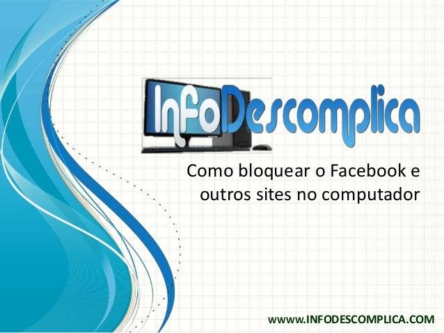 Como bloquear o Facebook eoutros sites no computadorWWWW.INFODESCOMPLICA.COM