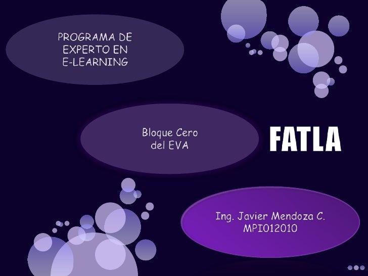 PROGRAMA DE EXPERTO EN E-LEARNING<br />Bloque Cero del EVA<br />FATLA<br />Ing. Javier Mendoza C.MPI012010<br />