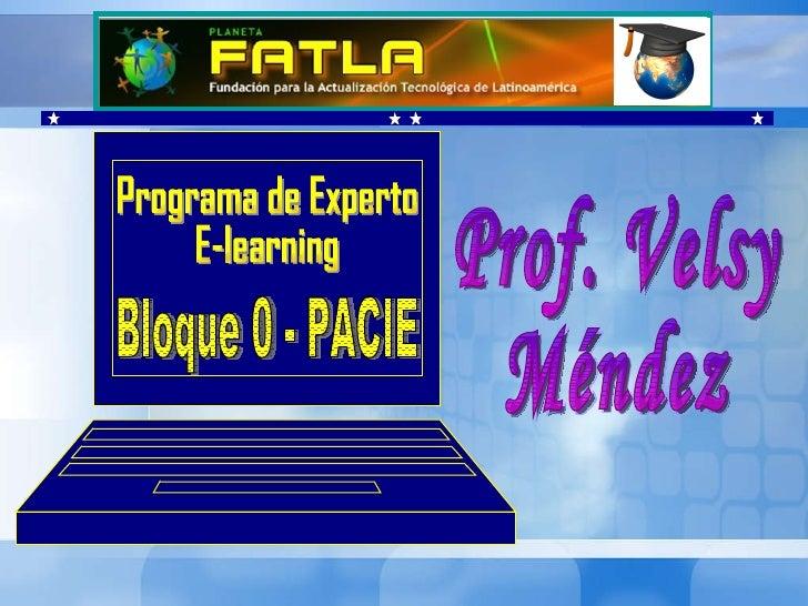 Prof. Velsy  Méndez Programa de Experto E-learning Bloque 0 - PACIE
