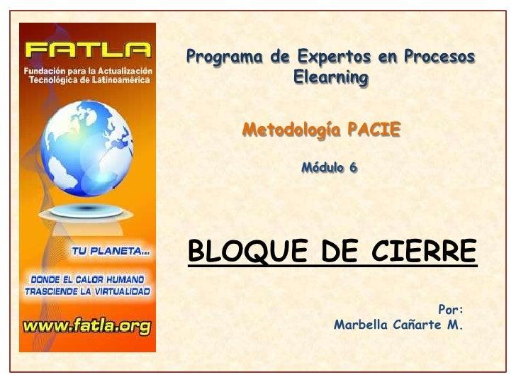Programa de Expertos en Procesos Elearning<br />Metodología PACIE<br />Módulo 6<br />BLOQUE DE CIERRE<br />Por:<br />Marbe...