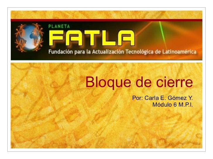 Bloque de cierre Por: Carla E. Gómez Y. Módulo 6 M.P.I.