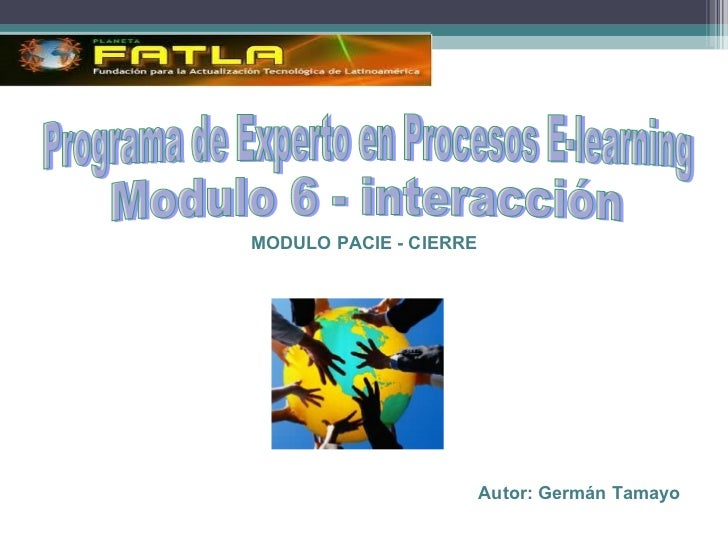 MODULO PACIE - CIERRE Autor: Germán Tamayo Programa de Experto en Procesos E-learning Modulo 6 - interacción