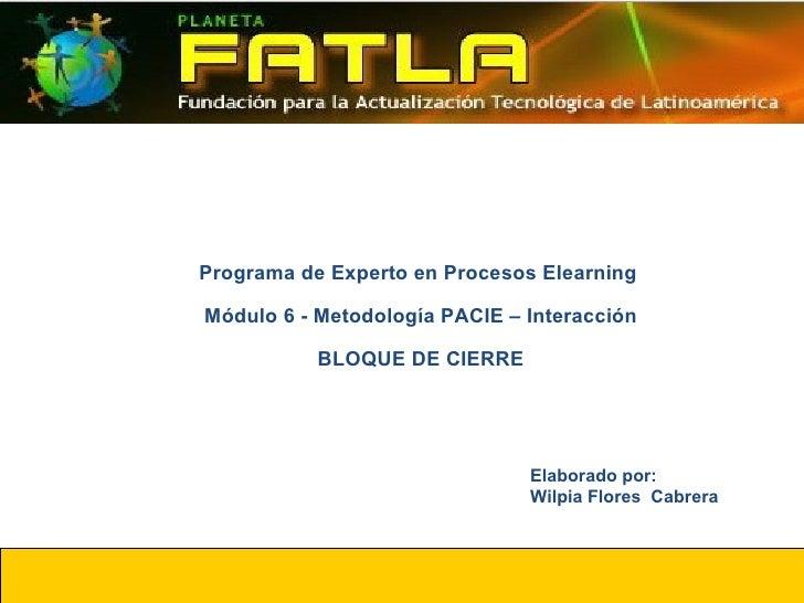 Programa de Experto en Procesos Elearning  Módulo 6 - Metodología PACIE – Interacción BLOQUE DE CIERRE Elaborado por: Wilp...