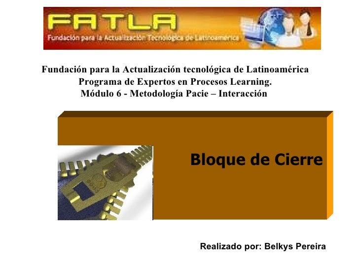 Fundación para la Actualización tecnológica de Latinoamérica Programa de Expertos en Procesos Learning. Módulo 6 - Metodol...