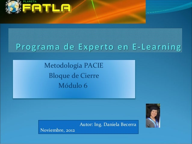Metodología PACIE  Bloque de Cierre     Módulo 6                  Autor: Ing. Daniela BecerraNoviembre, 2012